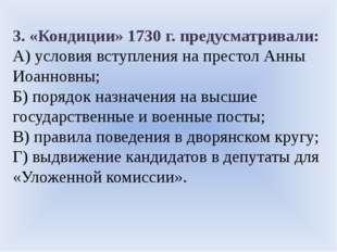 3. «Кондиции» 1730 г. предусматривали: А) условия вступления на престол Анны