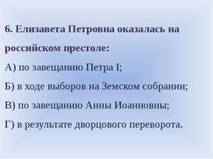 6. Елизавета Петровна оказалась на российском престоле: А) по завещанию Петра