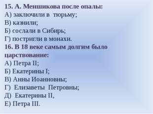 15. А. Меншикова после опалы: А) заключили в тюрьму; В) казнили; Б) сослали в
