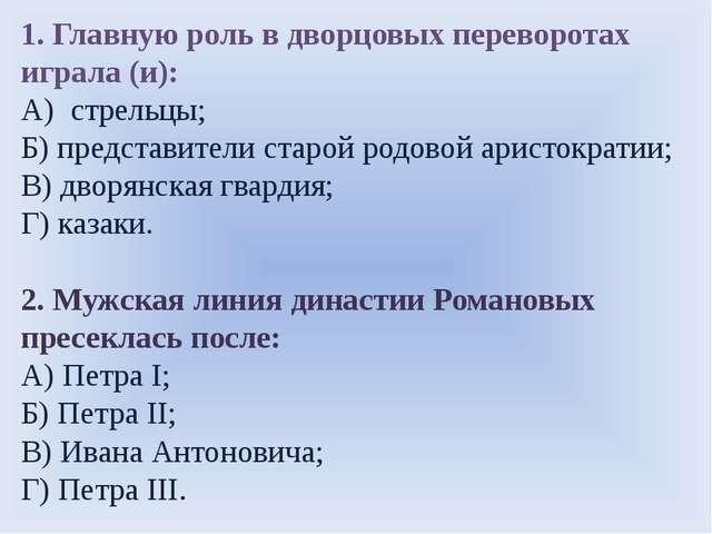1. Главную роль в дворцовых переворотах играла (и): А) стрельцы; Б) представи...