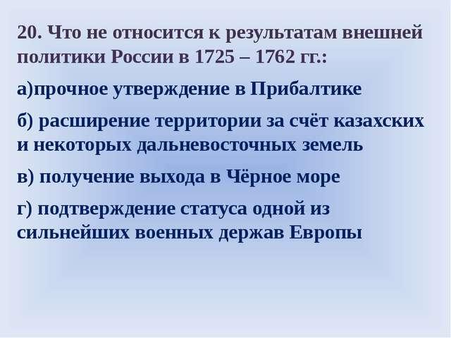 20. Что не относится к результатам внешней политики России в 1725 – 1762 гг....