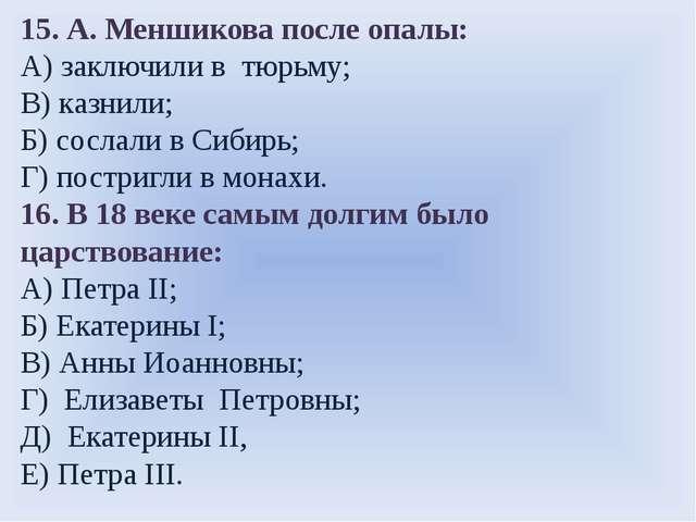 15. А. Меншикова после опалы: А) заключили в тюрьму; В) казнили; Б) сослали в...