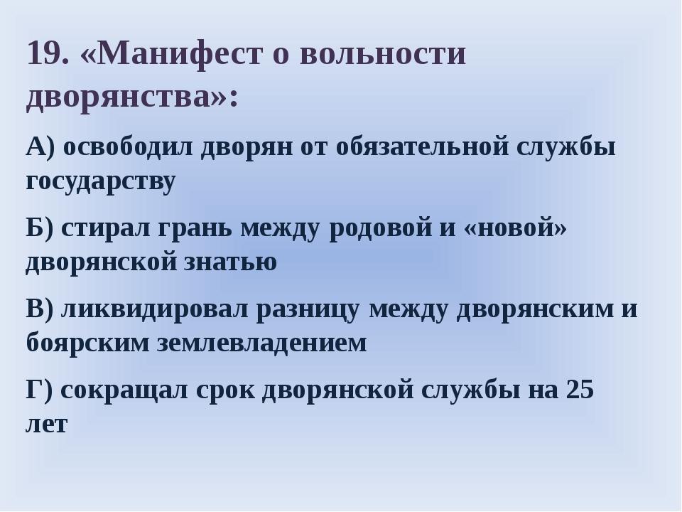 19. «Манифест о вольности дворянства»: А)освободил дворян от обязательной с...