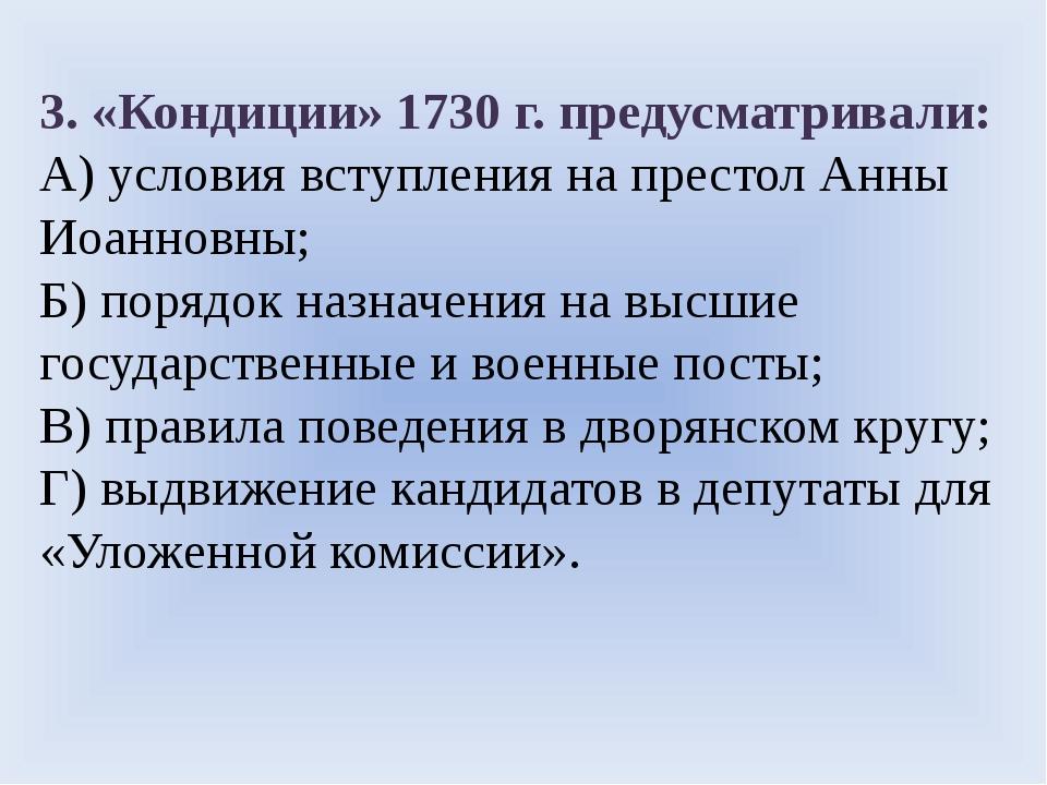 3. «Кондиции» 1730 г. предусматривали: А) условия вступления на престол Анны...