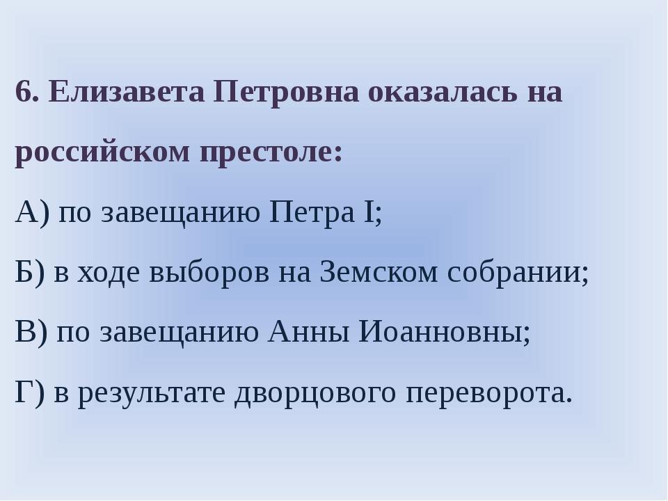 6. Елизавета Петровна оказалась на российском престоле: А) по завещанию Петра...