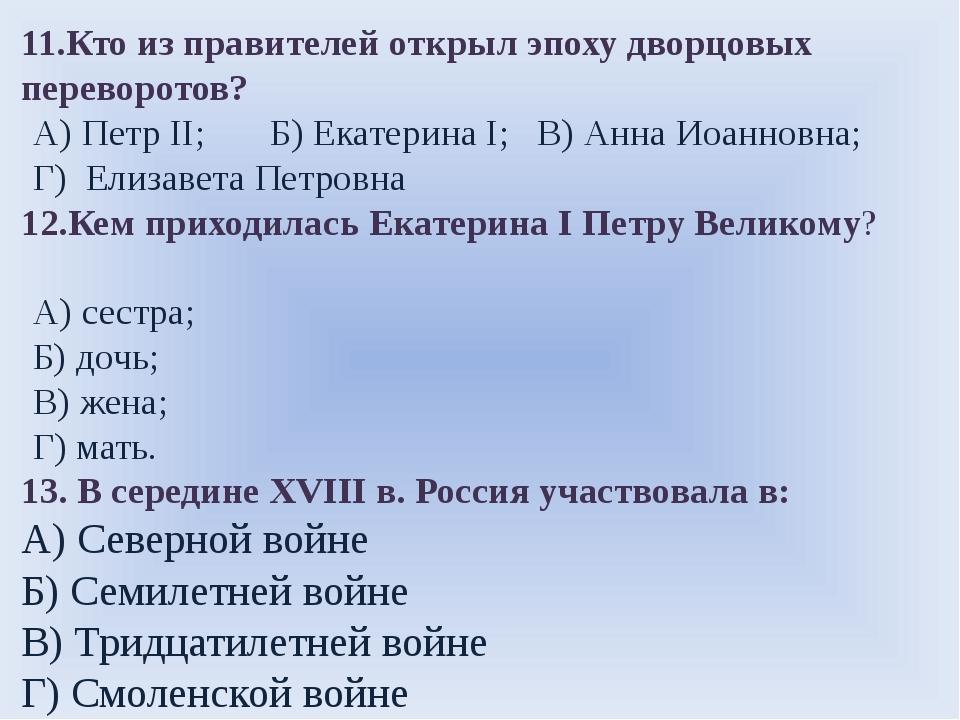 11.Кто из правителей открыл эпоху дворцовых переворотов? А) Петр II; Б) Екате...
