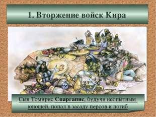 1. Вторжение войск Кира Сын Томирис Спаргапис, будучи неопытным юношей, попал
