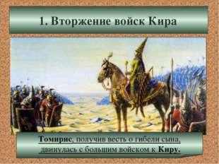 1. Вторжение войск Кира Томирис, получив весть о гибели сына, двинулась с бол