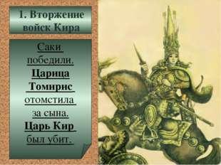 Саки победили. Царица Томирис отомстила за сына. Царь Кир был убит. 1. Вторже