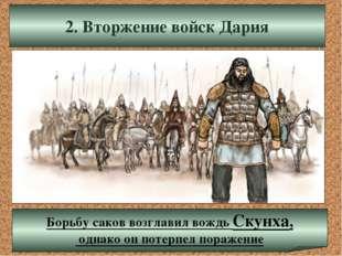 2. Вторжение войск Дария Борьбу саков возглавил вождь Скунха, однако он потер