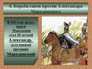 4. Борьба саков против Александра Македонского В 336 году до н.э. царем Макед