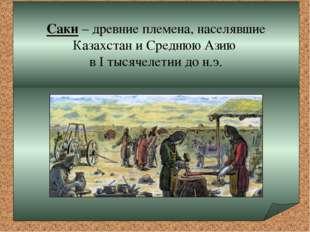 Саки – древние племена, населявшие Казахстан и Среднюю Азию в I тысячелетии