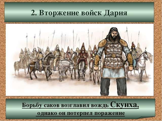 2. Вторжение войск Дария Борьбу саков возглавил вождь Скунха, однако он потер...