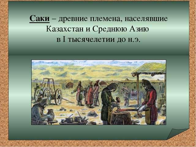 Саки – древние племена, населявшие Казахстан и Среднюю Азию в I тысячелетии...