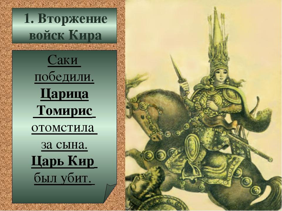 Саки победили. Царица Томирис отомстила за сына. Царь Кир был убит. 1. Вторже...