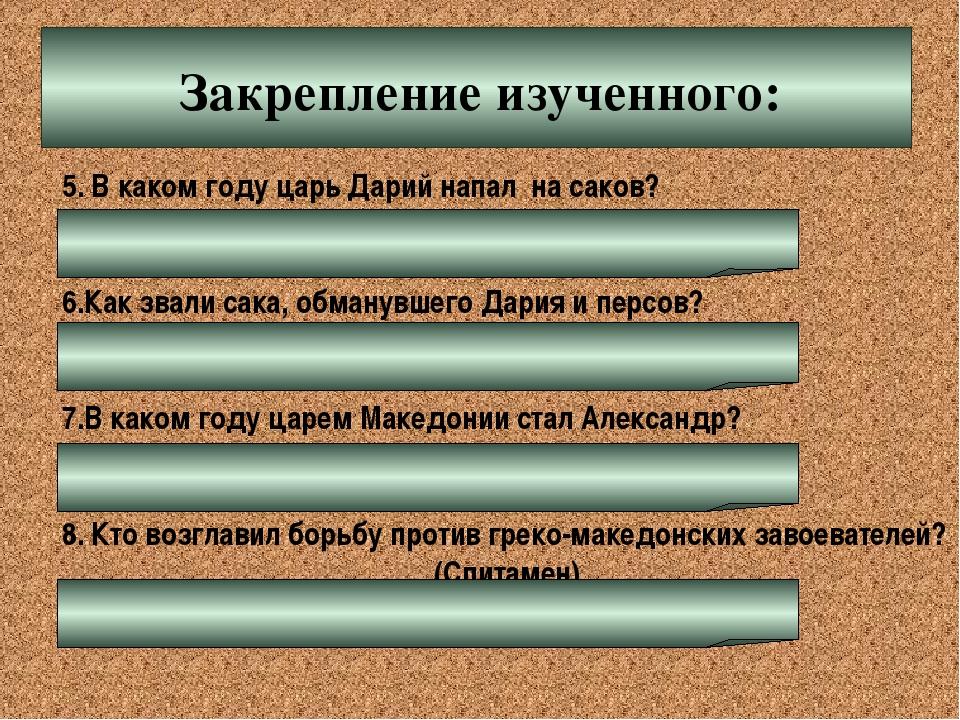 Закрепление изученного: 5. В каком году царь Дарий напал на саков? (519 г. до...