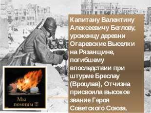 Капитану Валентину Алексеевичу Беглову, уроженцу деревни Огаревские Выселки н
