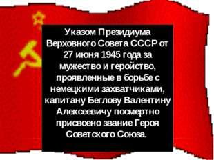 Указом Президиума Верховного Совета СССР от 27 июня 1945 года за мужество и г