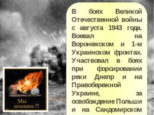 В боях Великой Отечественной войны с августа 1943 года. Воевал на Воронежском