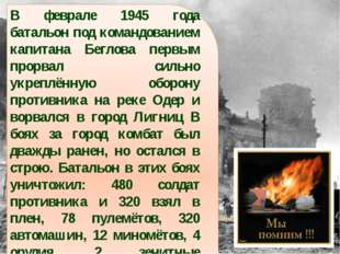 В феврале 1945 года батальон под командованием капитана Беглова первым прорва