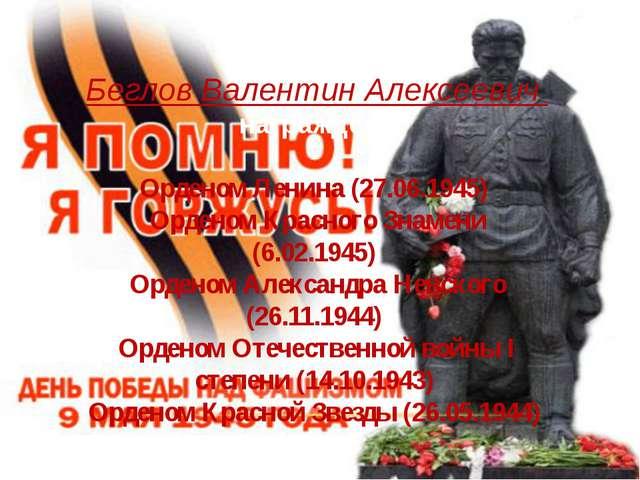 За время войны Беглов Валентин Алексеевич награжден: Орденом Ленина (27.06.1...