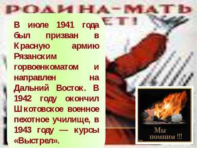 В июле 1941 года был призван в Красную армию Рязанским горвоенкоматом и напра...