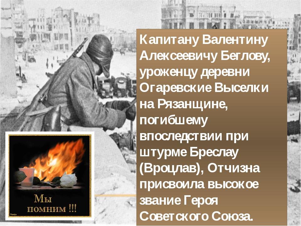 Капитану Валентину Алексеевичу Беглову, уроженцу деревни Огаревские Выселки н...