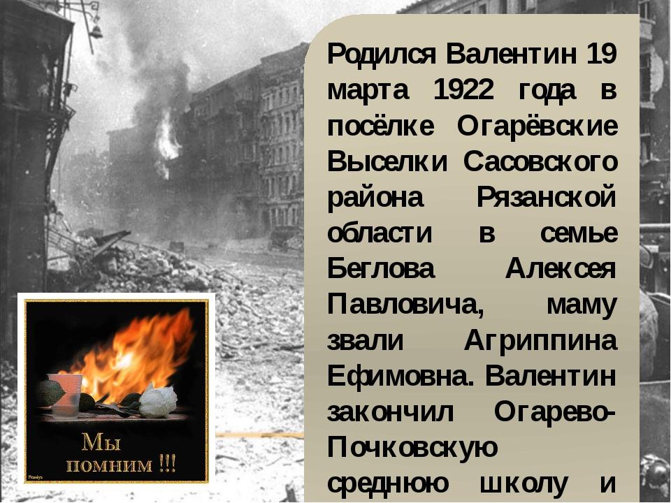 Родился Валентин 19 марта 1922 года в посёлке Огарёвские Выселки Сасовского р...