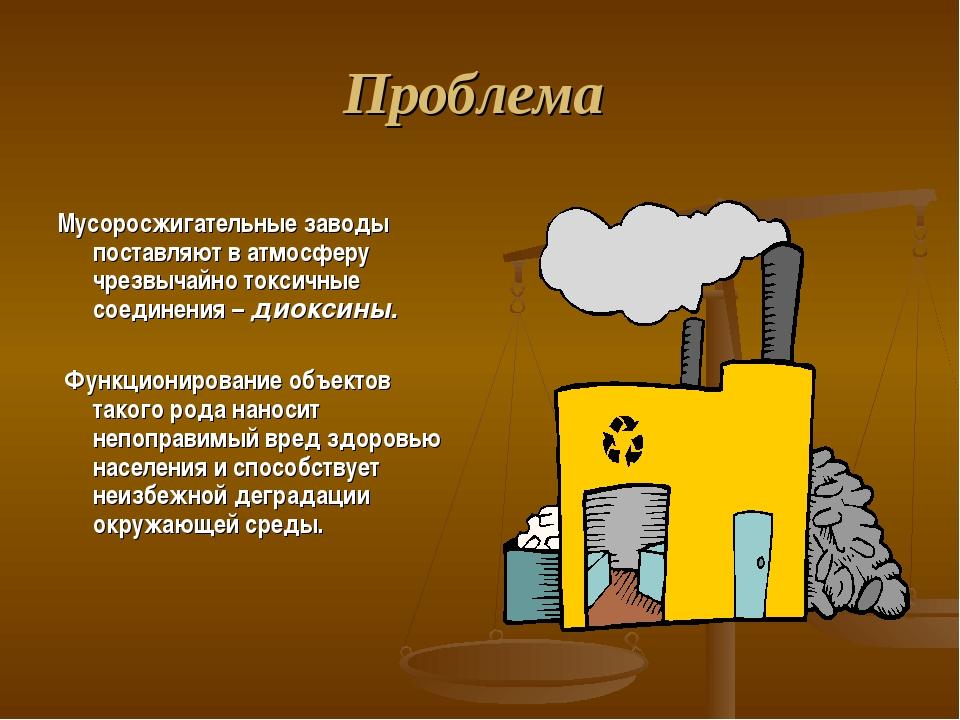 Проблема Мусоросжигательные заводы поставляют в атмосферу чрезвычайно токсичн...