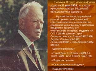Шолохов Михаил Александрович родился 11 мая 1905, на хуторе Кружилин станицы