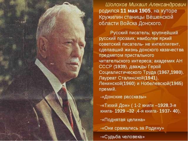 Шолохов Михаил Александрович родился 11 мая 1905, на хуторе Кружилин станицы...