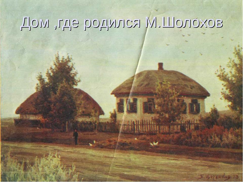 Дом ,где родился М.Шолохов