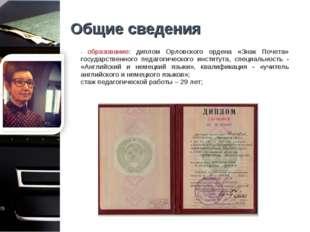 Общие сведения - образование: диплом Орловского ордена «Знак Почета» государс