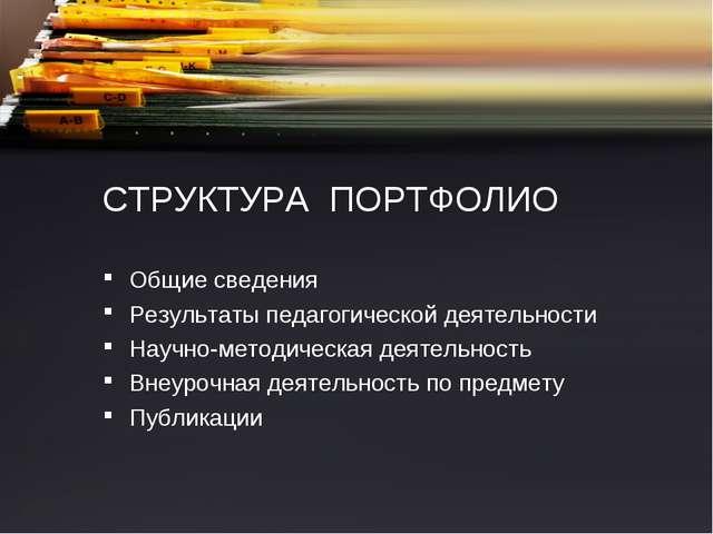 СТРУКТУРА ПОРТФОЛИО Общие сведения Результаты педагогической деятельности Нау...