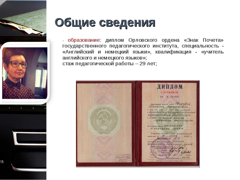 Общие сведения - образование: диплом Орловского ордена «Знак Почета» государс...