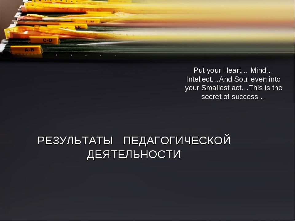 РЕЗУЛЬТАТЫ ПЕДАГОГИЧЕСКОЙ ДЕЯТЕЛЬНОСТИ Put your Heart… Mind…Intellect…And Sou...