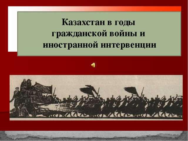 Казахстан в годы гражданской войны и иностранной интервенции
