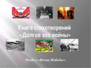 Книга стихотворений «Долгое эхо войны» Раздел «Весна Победы»