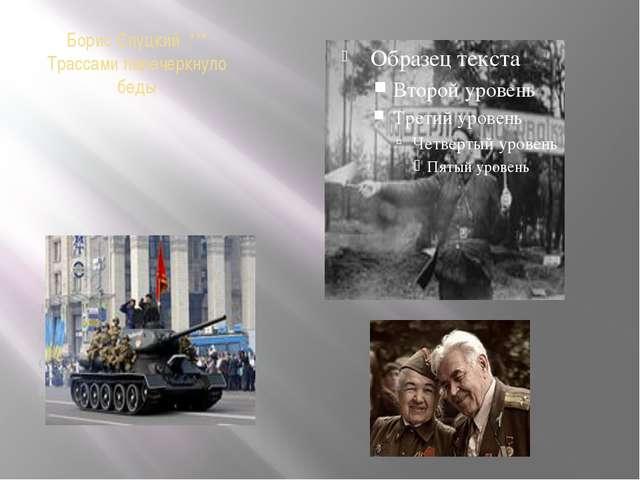 Борис Слуцкий *** Трассами перечеркнуло беды Трассами перечеркнуло беды, Выпи...