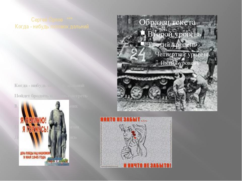 Сергей Орлов *** Когда - нибудь потомок дальний Когда - нибудь потомок дальни...