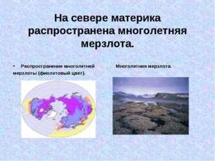 На севере материка распространена многолетняя мерзлота. Распространение много