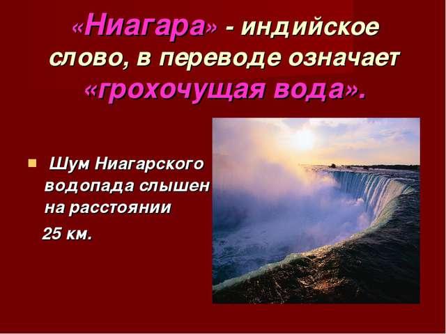 Шум Ниагарского водопада слышен на расстоянии 25 км. «Ниагара» - индийское с...