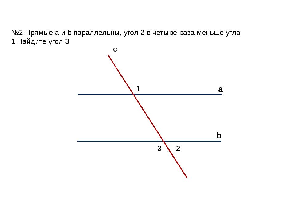 а b c 1 2 3 №2.Прямые a и b параллельны, угол 2 в четыре раза меньше угла 1.Н...