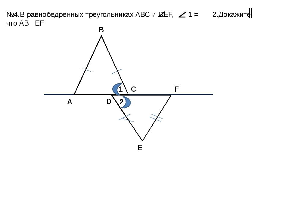 А В С D E F 1 2 №4.В равнобедренных треугольниках АВС и DEF, 1 = 2.Докажите,...