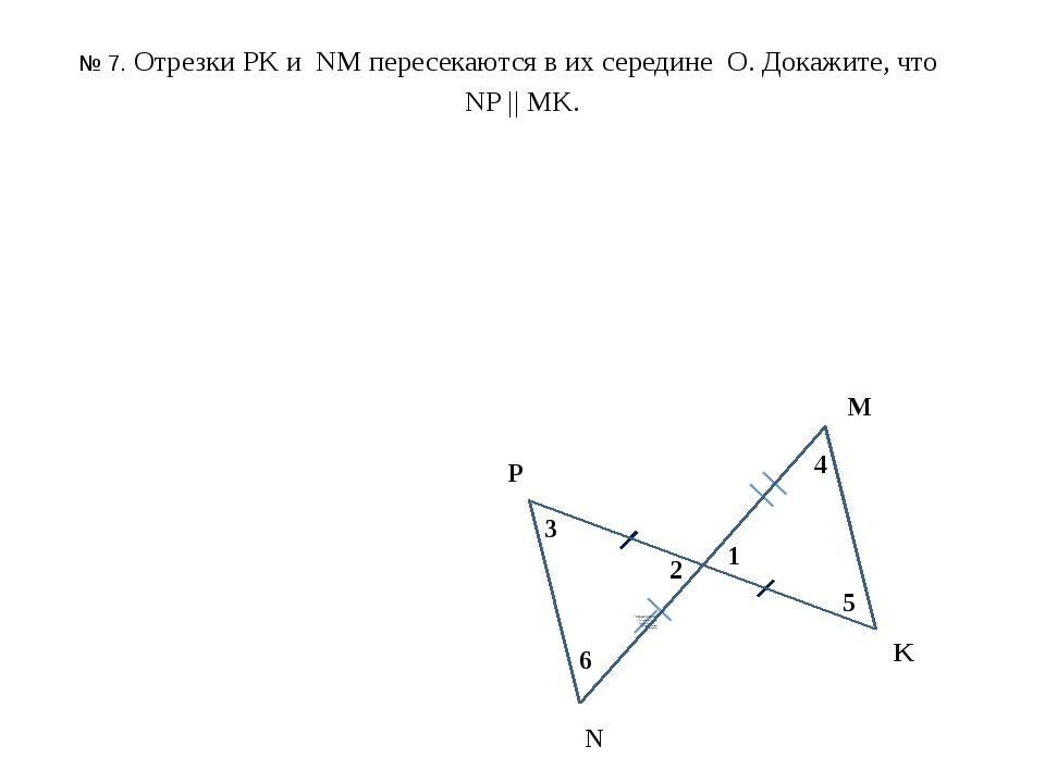 № 7. Отрезки PK и NM пересекаются в их середине О. Докажите, что NP || MK. P...