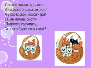 У нашей кошки пять котят, В лукошке рядышком сидят. А у соседской кошки - тр
