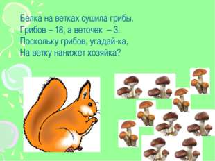 Белка на ветках сушила грибы. Грибов – 18, а веточек – 3. Поскольку грибов, у
