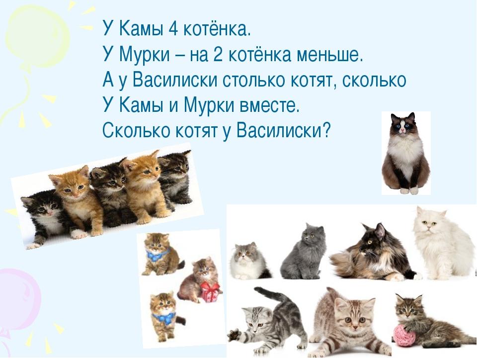 У Камы 4 котёнка. У Мурки – на 2 котёнка меньше. А у Василиски столько котят,...