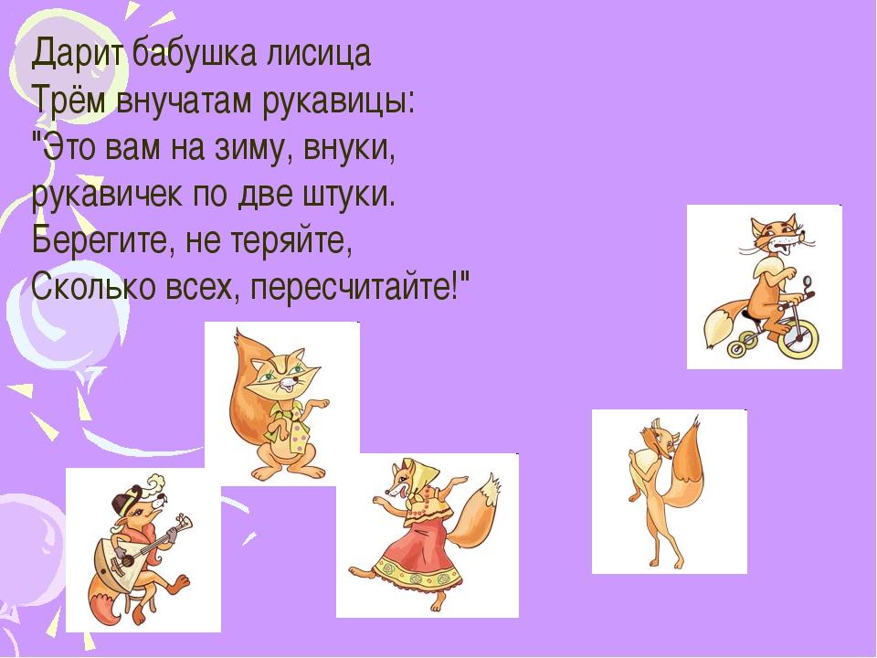 """Дарит бабушка лисица Трём внучатам рукавицы: """"Это вам на зиму, внуки, рукави..."""