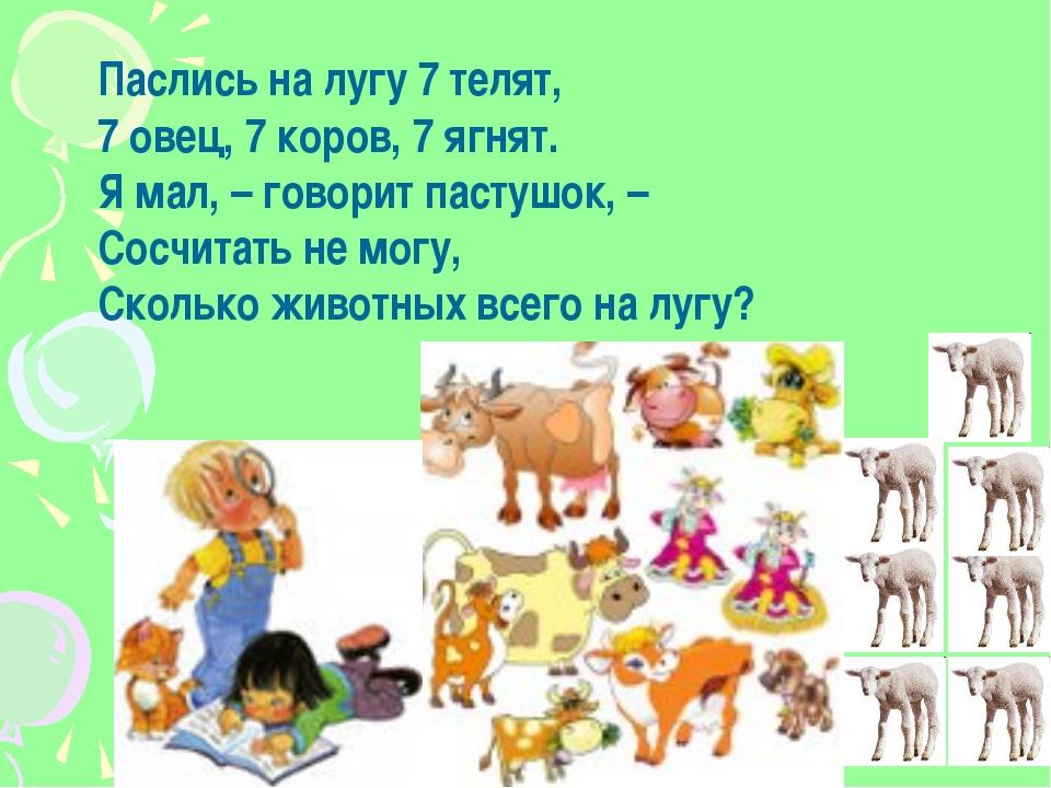 Паслись на лугу 7 телят, 7 овец, 7 коров, 7 ягнят. Я мал, – говорит пастушок,...